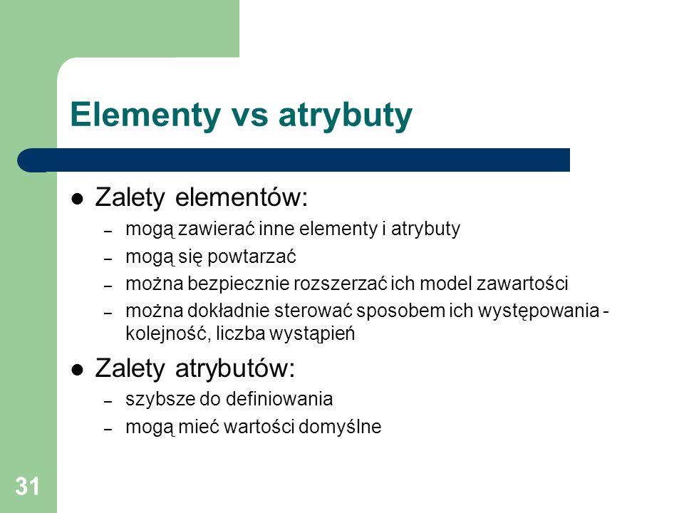 31 Elementy vs atrybuty Zalety elementów: – mogą zawierać inne elementy i atrybuty – mogą się powtarzać – można bezpiecznie rozszerzać ich model zawar