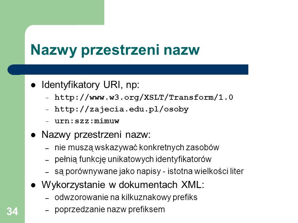 34 Nazwy przestrzeni nazw Identyfikatory URI, np: – http://www.w3.org/XSLT/Transform/1.0 – http://zajecia.edu.pl/osoby – urn:szz:mimuw Nazwy przestrze