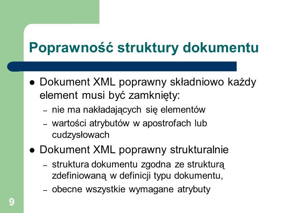 9 Poprawność struktury dokumentu Dokument XML poprawny składniowo każdy element musi być zamknięty: – nie ma nakładających się elementów – wartości at