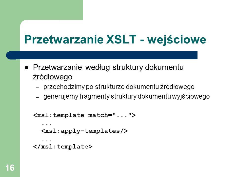 16 Przetwarzanie XSLT - wejściowe Przetwarzanie według struktury dokumentu źródłowego – przechodzimy po strukturze dokumentu źródłowego – generujemy f