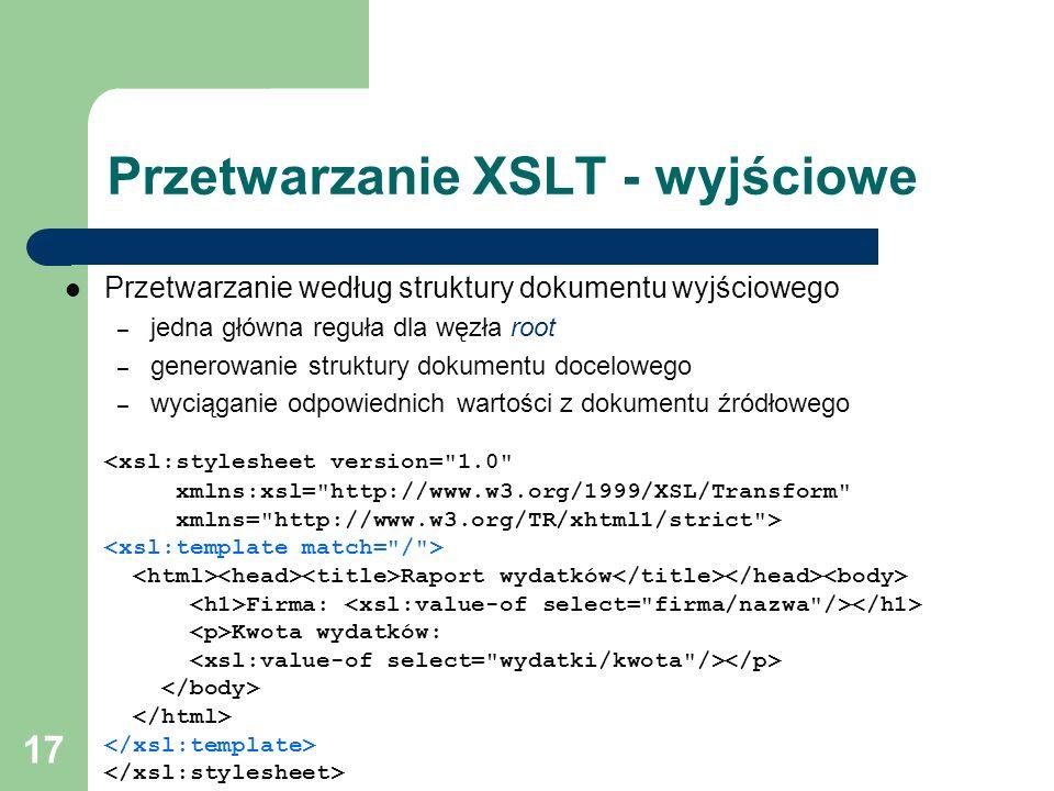 17 Przetwarzanie XSLT - wyjściowe Przetwarzanie według struktury dokumentu wyjściowego – jedna główna reguła dla węzła root – generowanie struktury do