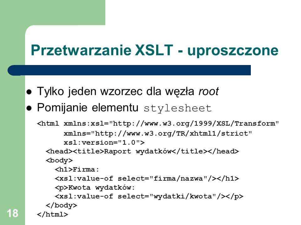 18 Przetwarzanie XSLT - uproszczone Tylko jeden wzorzec dla węzła root Pomijanie elementu stylesheet Raport wydatków Firma: Kwota wydatków: