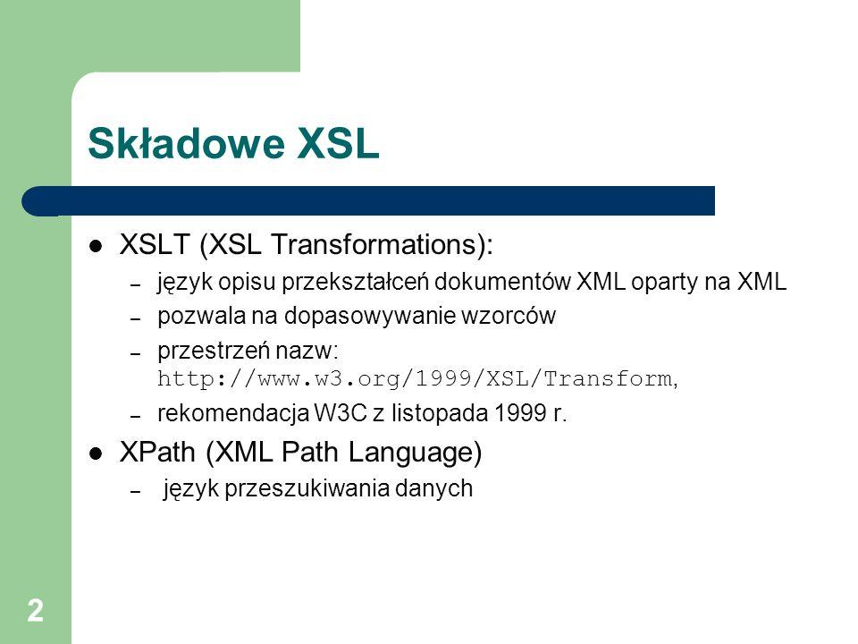 2 Składowe XSL XSLT (XSL Transformations): – język opisu przekształceń dokumentów XML oparty na XML – pozwala na dopasowywanie wzorców – przestrzeń na