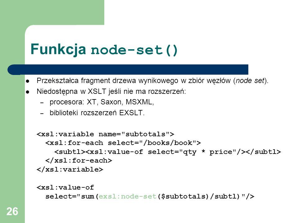 26 Funkcja node-set() Przekształca fragment drzewa wynikowego w zbiór węzłów (node set). Niedostępna w XSLT jeśli nie ma rozszerzeń: – procesora: XT,