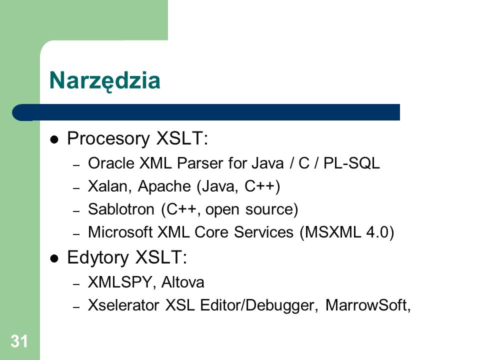 31 Narzędzia Procesory XSLT: – Oracle XML Parser for Java / C / PL-SQL – Xalan, Apache (Java, C++) – Sablotron (C++, open source) – Microsoft XML Core