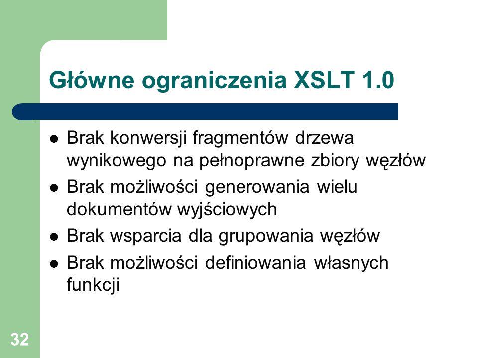 32 Główne ograniczenia XSLT 1.0 Brak konwersji fragmentów drzewa wynikowego na pełnoprawne zbiory węzłów Brak możliwości generowania wielu dokumentów