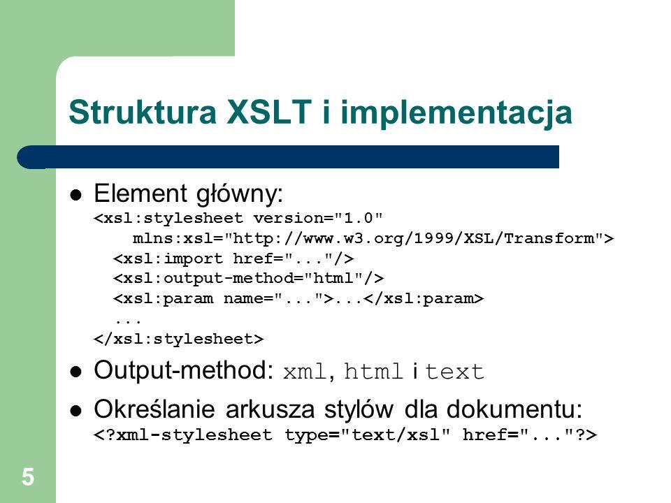 5 Struktura XSLT i implementacja Element główny:...... Output-method: xml, html i text Określanie arkusza stylów dla dokumentu: