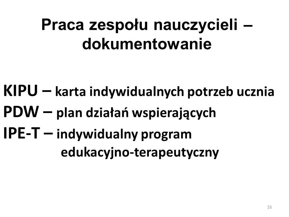 KIPU – karta indywidualnych potrzeb ucznia PDW – plan działań wspierających IPE-T – indywidualny program edukacyjno-terapeutyczny 16 Praca zespołu nau