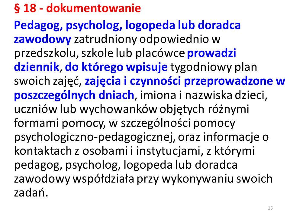 § 18 - dokumentowanie Pedagog, psycholog, logopeda lub doradca zawodowy zatrudniony odpowiednio w przedszkolu, szkole lub placówce prowadzi dziennik,