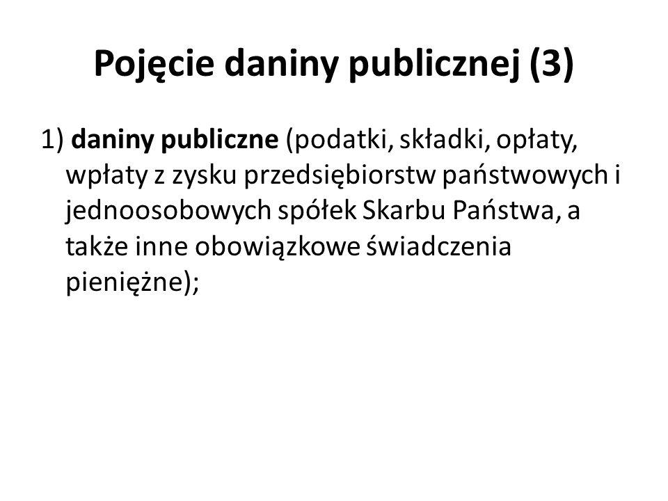 Pojęcie daniny publicznej (3) 1) daniny publiczne (podatki, składki, opłaty, wpłaty z zysku przedsiębiorstw państwowych i jednoosobowych spółek Skarbu