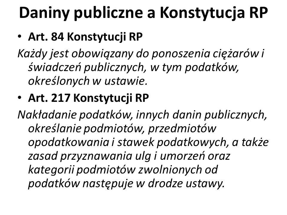 Daniny publiczne a Konstytucja RP Art. 84 Konstytucji RP Każdy jest obowiązany do ponoszenia ciężarów i świadczeń publicznych, w tym podatków, określo