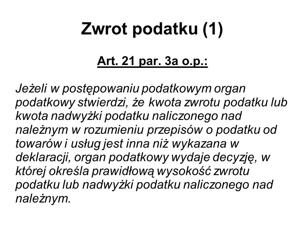 Zwrot podatku (1) Art. 21 par. 3a o.p.: Jeżeli w postępowaniu podatkowym organ podatkowy stwierdzi, że kwota zwrotu podatku lub kwota nadwyżki podatku