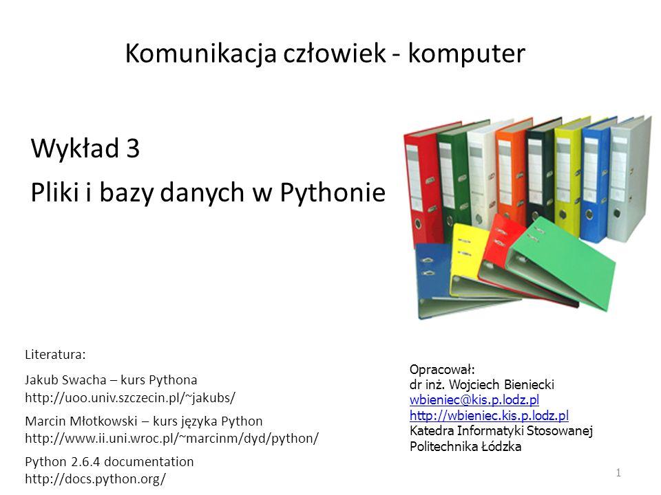Komunikacja człowiek - komputer 1 Wykład 3 Pliki i bazy danych w Pythonie Opracował: dr inż. Wojciech Bieniecki wbieniec@kis.p.lodz.pl http://wbieniec