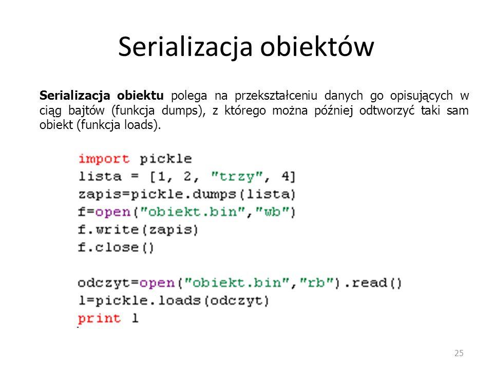 25 Serializacja obiektu polega na przekształceniu danych go opisujących w ciąg bajtów (funkcja dumps), z którego można później odtworzyć taki sam obie