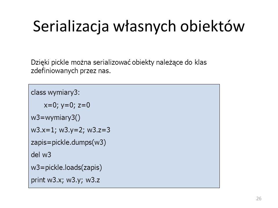Serializacja własnych obiektów 26 class wymiary3: x=0; y=0; z=0 w3=wymiary3() w3.x=1; w3.y=2; w3.z=3 zapis=pickle.dumps(w3) del w3 w3=pickle.loads(zap