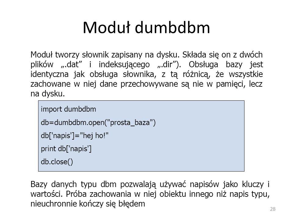 Moduł dumbdbm 28 Moduł tworzy słownik zapisany na dysku. Składa się on z dwóch plików.dat i indeksującego.dir). Obsługa bazy jest identyczna jak obsłu