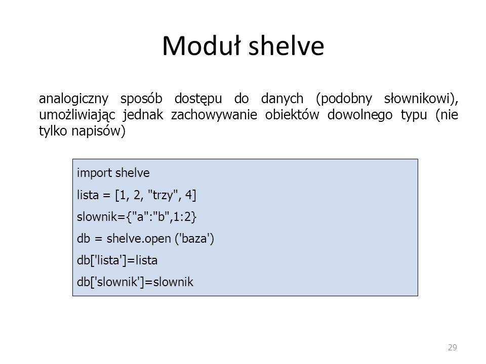Moduł shelve 29 analogiczny sposób dostępu do danych (podobny słownikowi), umożliwiając jednak zachowywanie obiektów dowolnego typu (nie tylko napisów