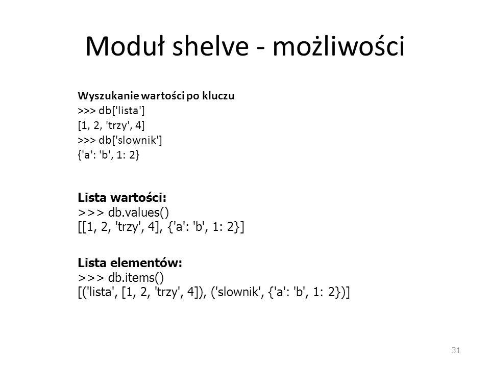 Moduł shelve - możliwości 31 Wyszukanie wartości po kluczu >>> db['lista'] [1, 2, 'trzy', 4] >>> db['slownik'] {'a': 'b', 1: 2} Lista wartości: >>> db