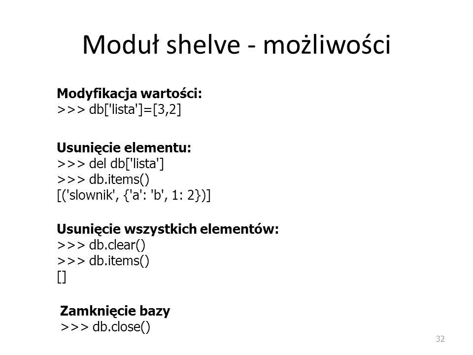 Moduł shelve - możliwości 32 Modyfikacja wartości: >>> db['lista']=[3,2] Usunięcie elementu: >>> del db['lista'] >>> db.items() [('slownik', {'a': 'b'