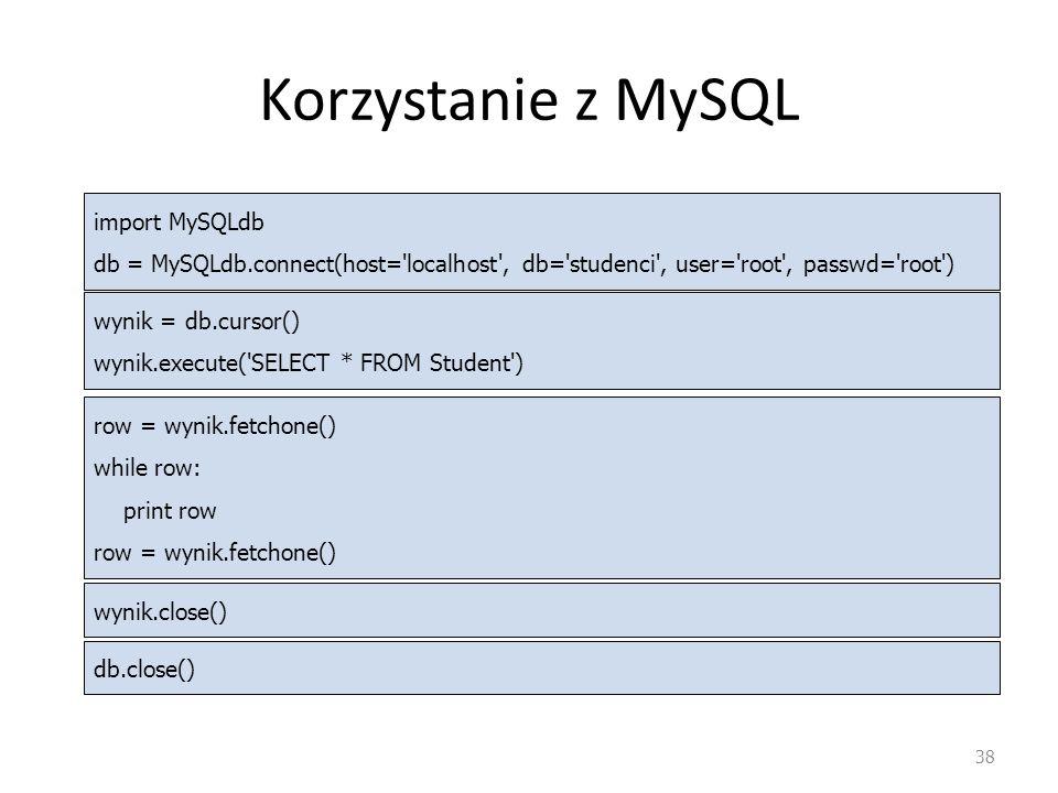 Korzystanie z MySQL 38 import MySQLdb db = MySQLdb.connect(host='localhost', db='studenci', user='root', passwd='root') wynik = db.cursor() wynik.exec