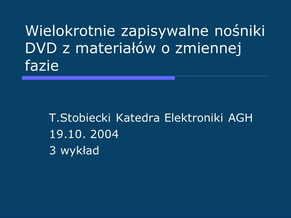 Wielokrotnie zapisywalne nośniki DVD z materiałów o zmiennej fazie T.Stobiecki Katedra Elektroniki AGH 19.10. 2004 3 wykład