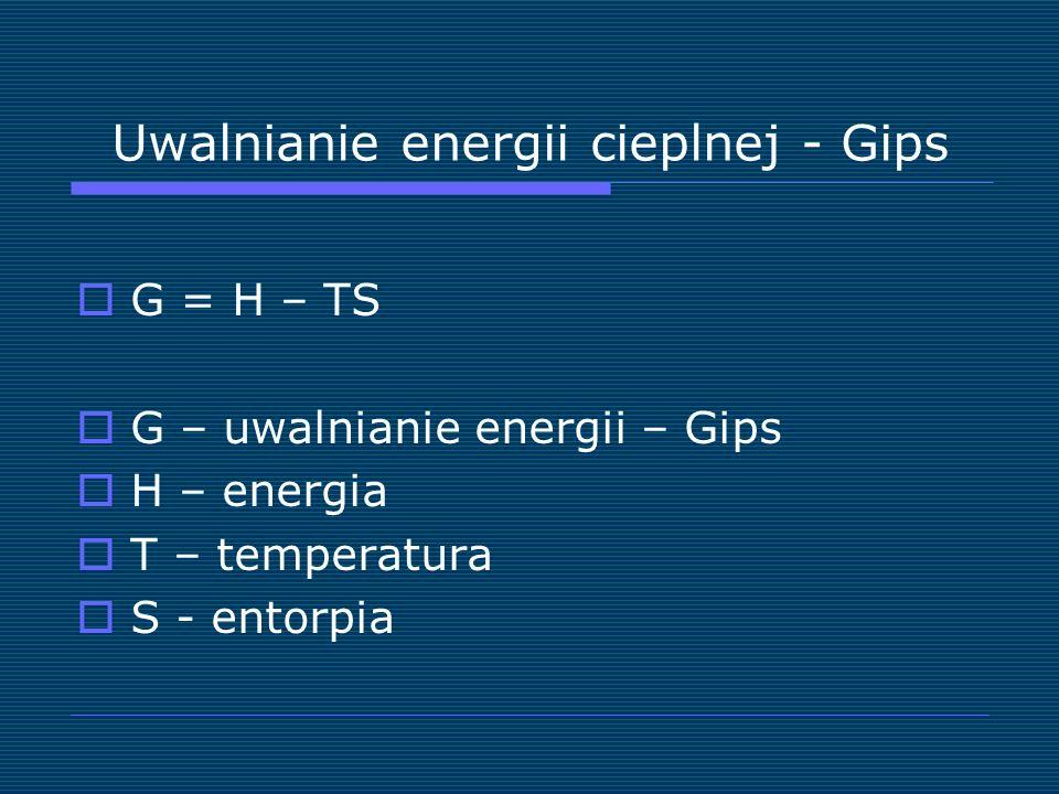 Uwalnianie energii cieplnej - Gips G = H – TS G – uwalnianie energii – Gips H – energia T – temperatura S - entorpia