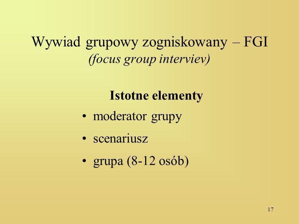 17 Wywiad grupowy zogniskowany – FGI (focus group interviev) Istotne elementy moderator grupy scenariusz grupa (8-12 osób)