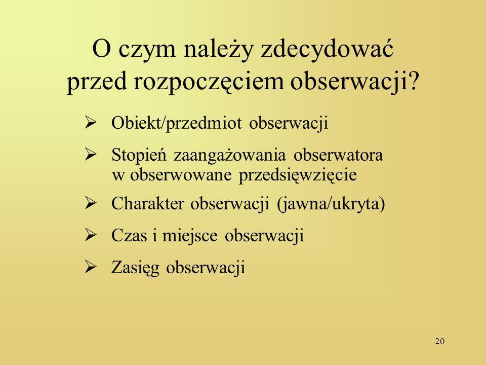20 O czym należy zdecydować przed rozpoczęciem obserwacji? Obiekt/przedmiot obserwacji Stopień zaangażowania obserwatora w obserwowane przedsięwzięcie