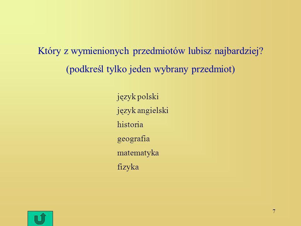 7 Który z wymienionych przedmiotów lubisz najbardziej? (podkreśl tylko jeden wybrany przedmiot) język polski język angielski historia geografia matema