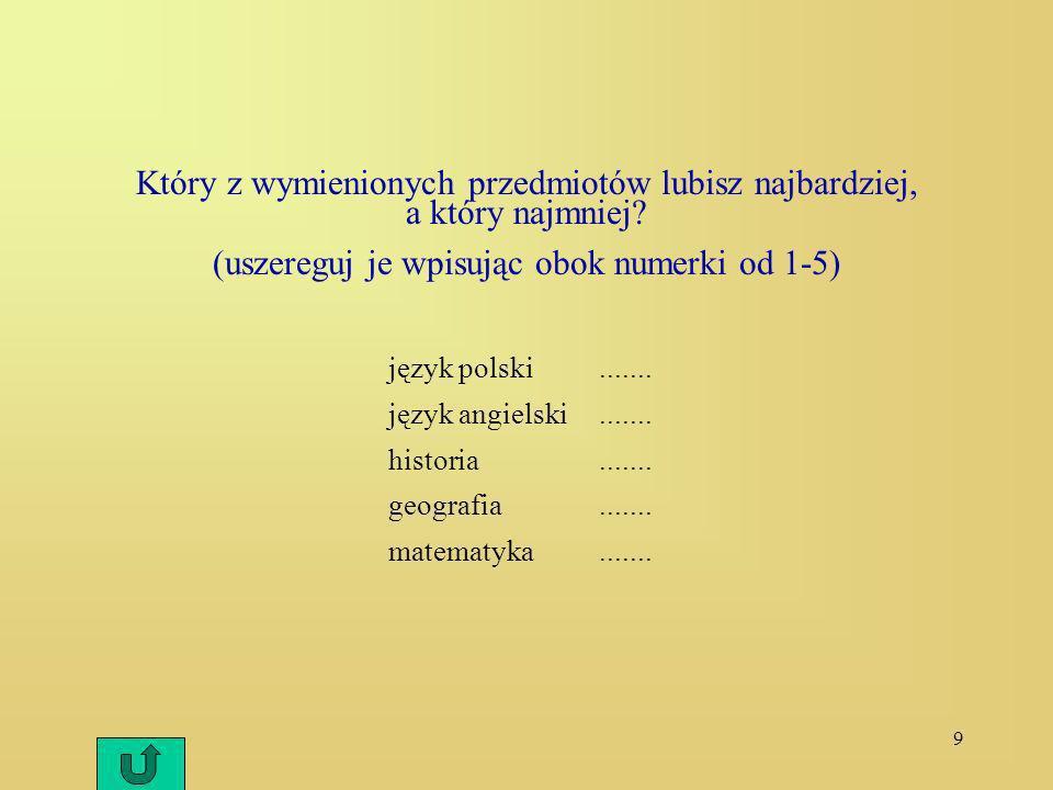 9 Który z wymienionych przedmiotów lubisz najbardziej, a który najmniej? (uszereguj je wpisując obok numerki od 1-5) język polski....... język angiels