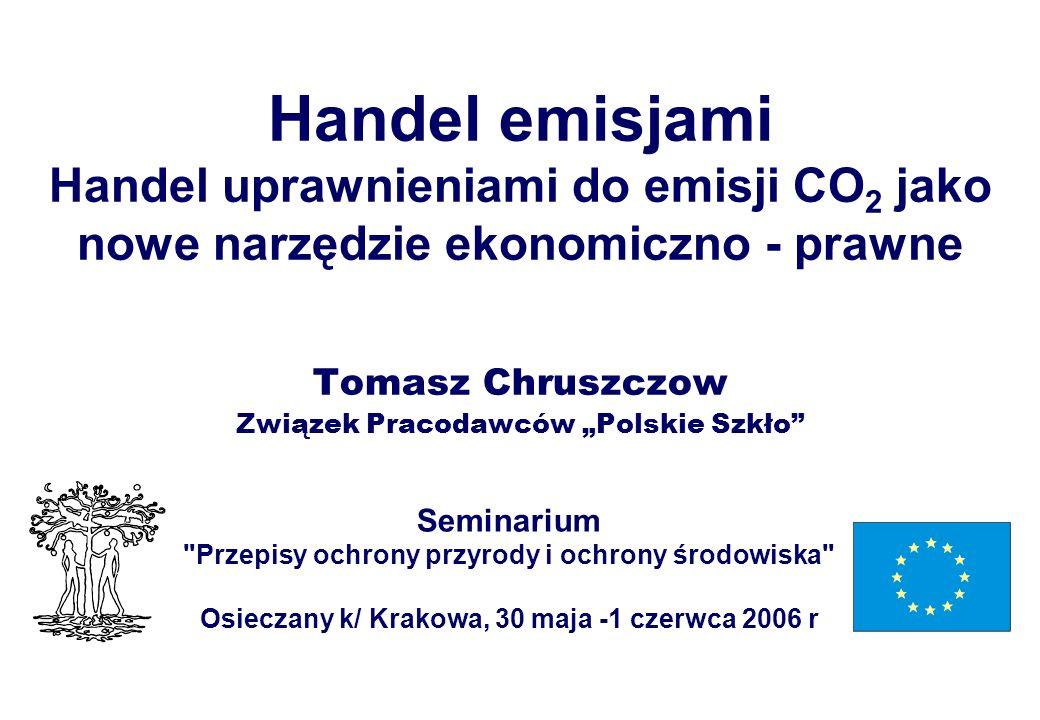 Handel emisjami Handel uprawnieniami do emisji CO 2 jako nowe narzędzie ekonomiczno - prawne Tomasz Chruszczow Związek Pracodawców Polskie Szkło Semin