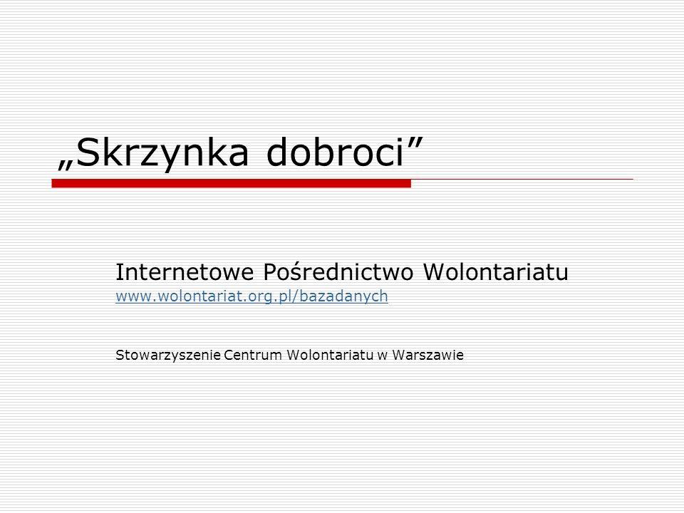 Skrzynka dobroci Internetowe Pośrednictwo Wolontariatu www.wolontariat.org.pl/bazadanych Stowarzyszenie Centrum Wolontariatu w Warszawie