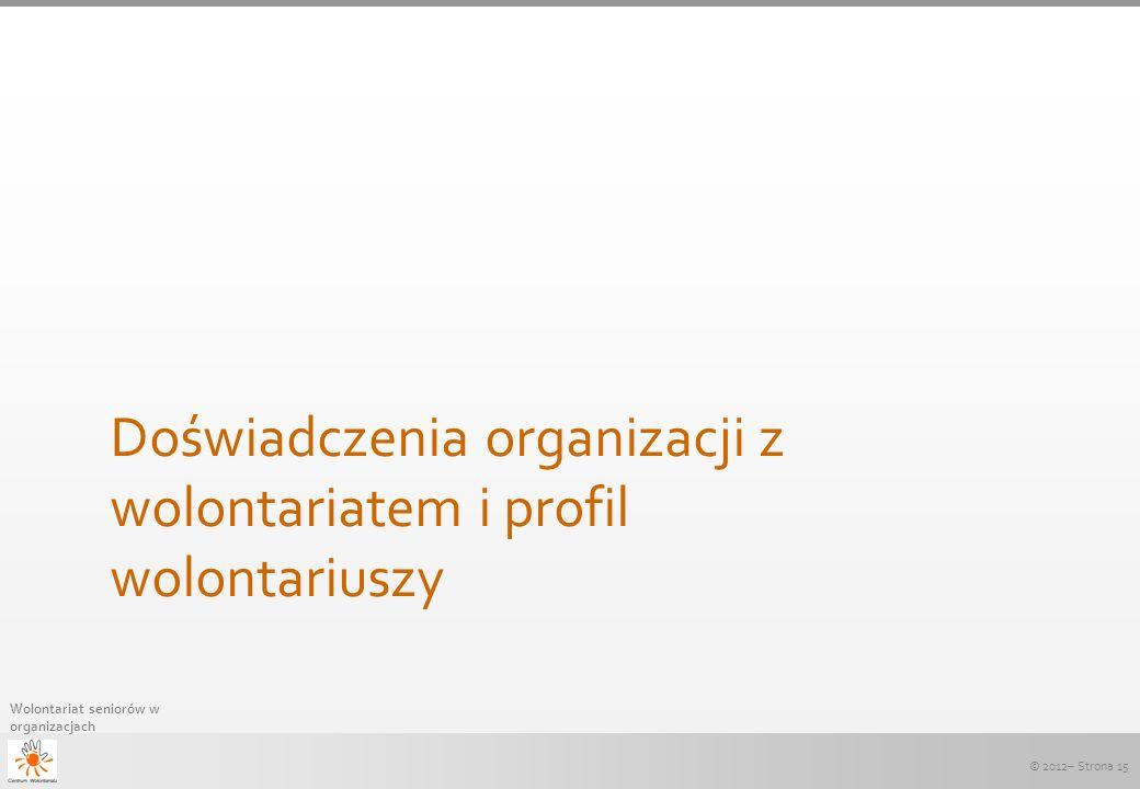 © 2012– Strona 15 Wolontariat seniorów w organizacjach Doświadczenia organizacji z wolontariatem i profil wolontariuszy