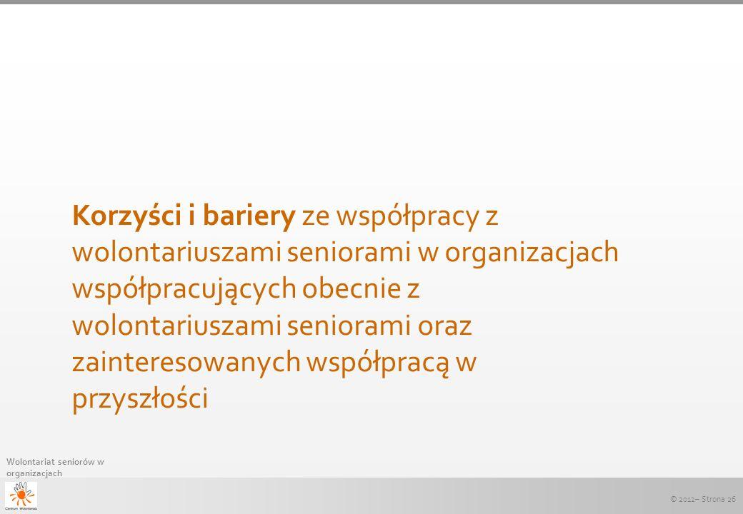 © 2012– Strona 26 Wolontariat seniorów w organizacjach Korzyści i bariery ze współpracy z wolontariuszami seniorami w organizacjach współpracujących o