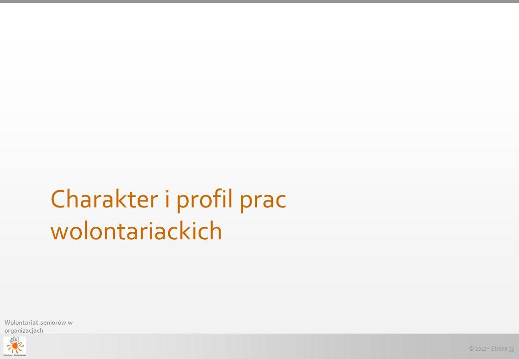 © 2012– Strona 33 Wolontariat seniorów w organizacjach Charakter i profil prac wolontariackich