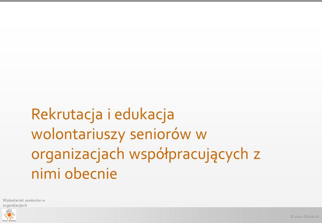 © 2012– Strona 48 Wolontariat seniorów w organizacjach Rekrutacja i edukacja wolontariuszy seniorów w organizacjach współpracujących z nimi obecnie