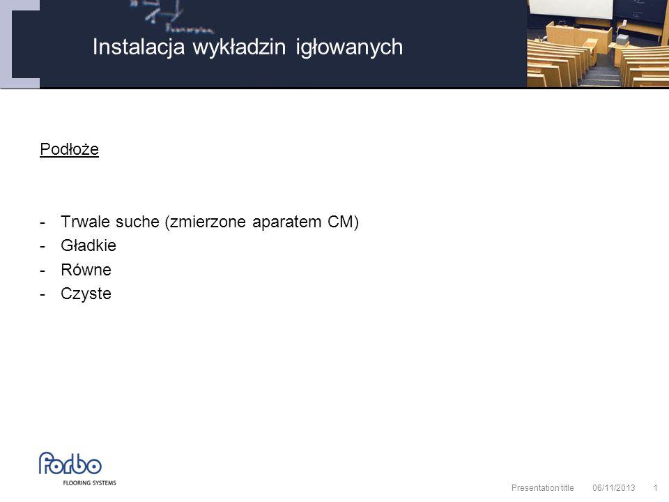 06/11/2013 Presentation title1 Podłoże -Trwale suche (zmierzone aparatem CM) -Gładkie -Równe -Czyste Instalacja wykładzin igłowanych
