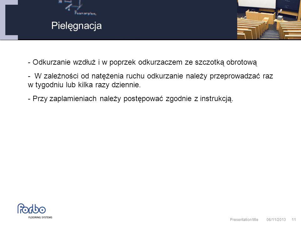 06/11/2013 Presentation title11 Pielęgnacja - Odkurzanie wzdłuż i w poprzek odkurzaczem ze szczotką obrotową - W zależności od natężenia ruchu odkurzanie należy przeprowadzać raz w tygodniu lub kilka razy dziennie.