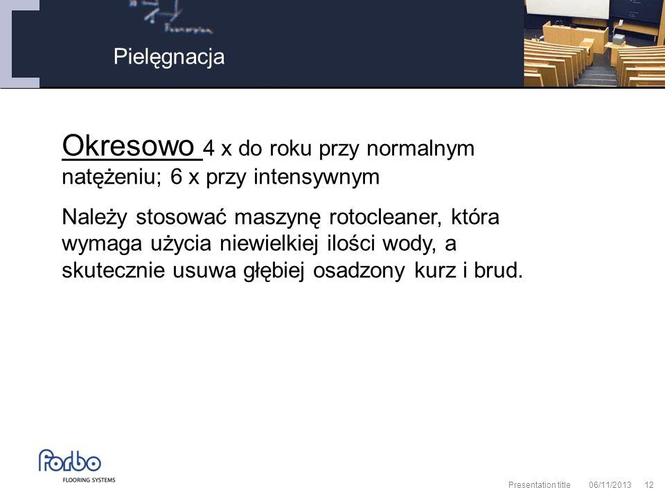 06/11/2013 Presentation title12 Pielęgnacja Okresowo 4 x do roku przy normalnym natężeniu; 6 x przy intensywnym Należy stosować maszynę rotocleaner, która wymaga użycia niewielkiej ilości wody, a skutecznie usuwa głębiej osadzony kurz i brud.