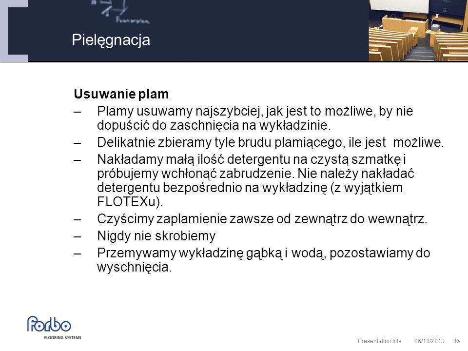 06/11/2013 Presentation title15 Usuwanie plam –Plamy usuwamy najszybciej, jak jest to możliwe, by nie dopuścić do zaschnięcia na wykładzinie.