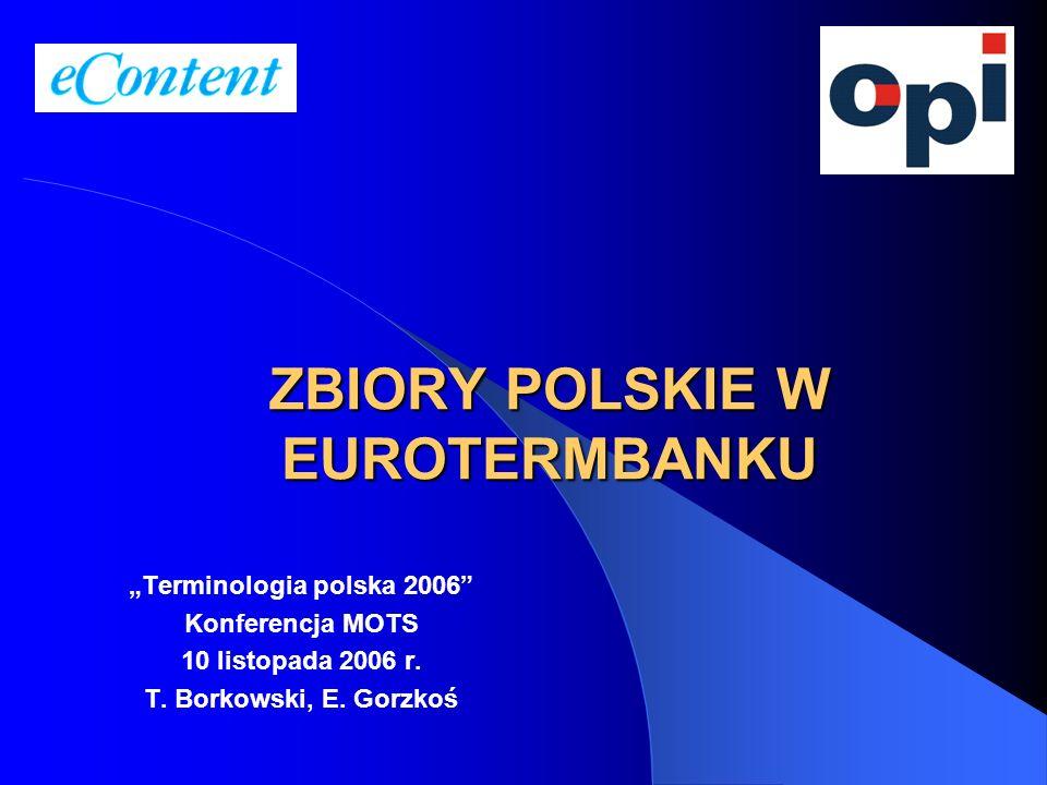 ZBIORY POLSKIE W EUROTERMBANKU Terminologia polska 2006 Konferencja MOTS 10 listopada 2006 r. T. Borkowski, E. Gorzkoś