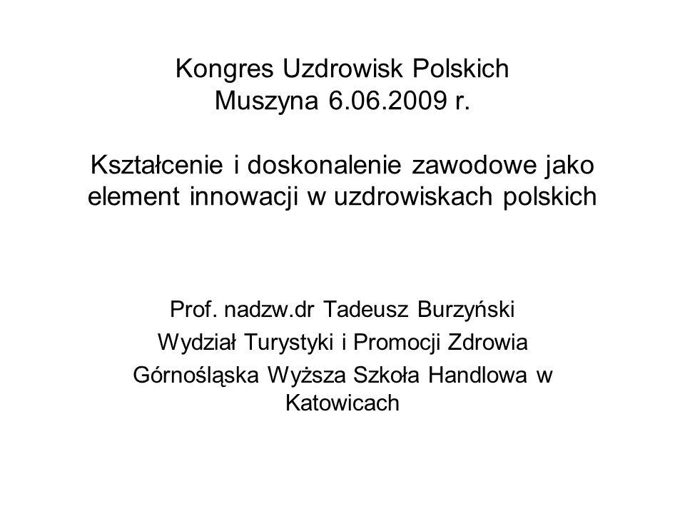 Kongres Uzdrowisk Polskich Muszyna 6.06.2009 r. Kształcenie i doskonalenie zawodowe jako element innowacji w uzdrowiskach polskich Prof. nadzw.dr Tade