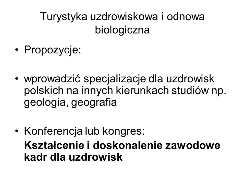 Turystyka uzdrowiskowa i odnowa biologiczna Propozycje: wprowadzić specjalizacje dla uzdrowisk polskich na innych kierunkach studiów np. geologia, geo