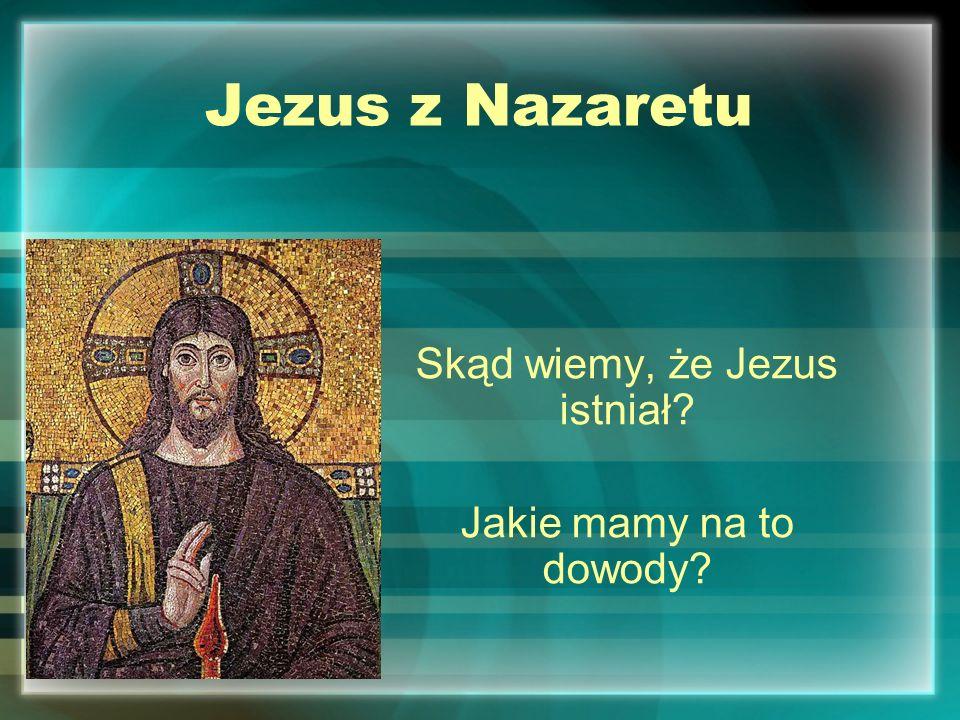 Jezus z Nazaretu Skąd wiemy, że Jezus istniał? Jakie mamy na to dowody?