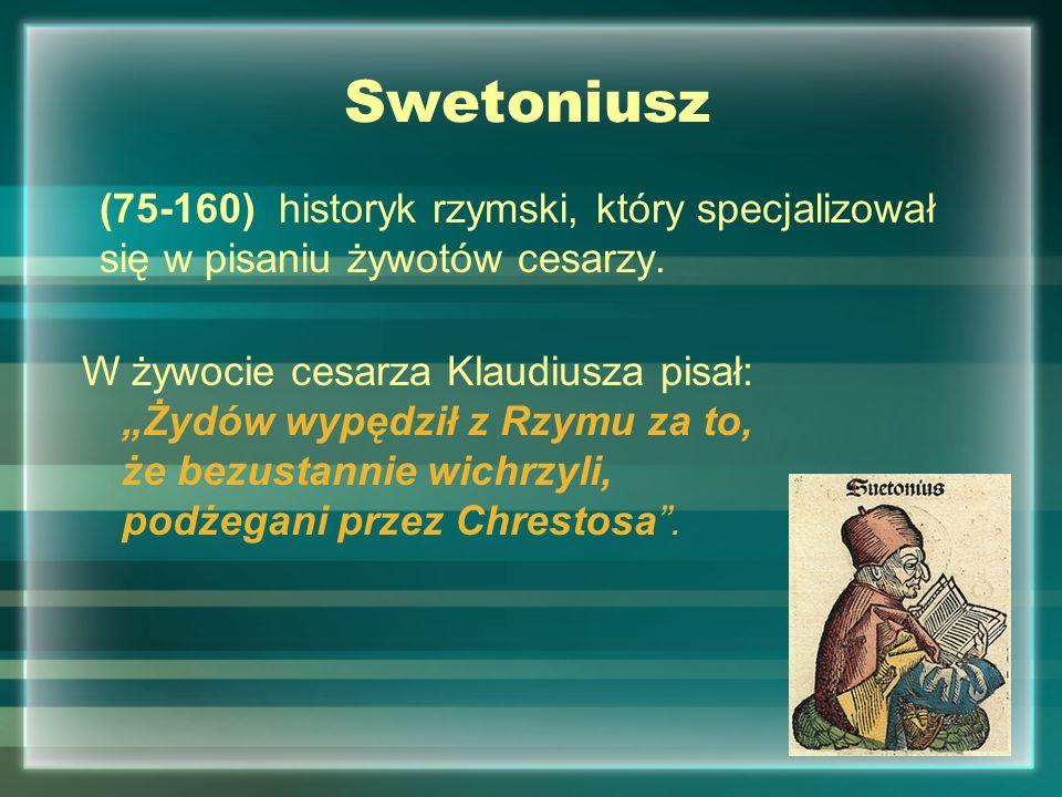 Swetoniusz (75-160) historyk rzymski, który specjalizował się w pisaniu żywotów cesarzy. W żywocie cesarza Klaudiusza pisał: Żydów wypędził z Rzymu za