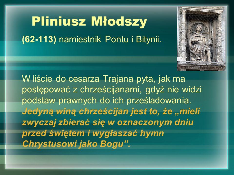 Pliniusz Młodszy (62-113) namiestnik Pontu i Bitynii. W liście do cesarza Trajana pyta, jak ma postępować z chrześcijanami, gdyż nie widzi podstaw pra