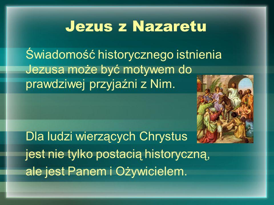 Jezus z Nazaretu Świadomość historycznego istnienia Jezusa może być motywem do prawdziwej przyjaźni z Nim. Dla ludzi wierzących Chrystus jest nie tylk
