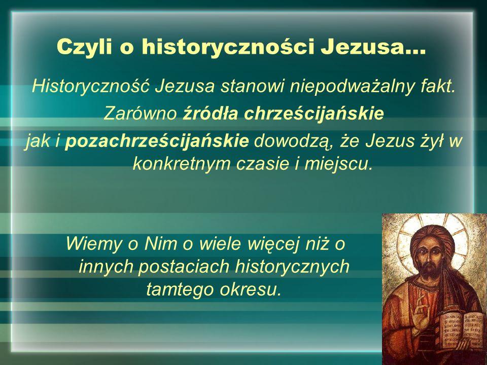 Czyli o historyczności Jezusa… Historyczność Jezusa stanowi niepodważalny fakt. Zarówno źródła chrześcijańskie jak i pozachrześcijańskie dowodzą, że J