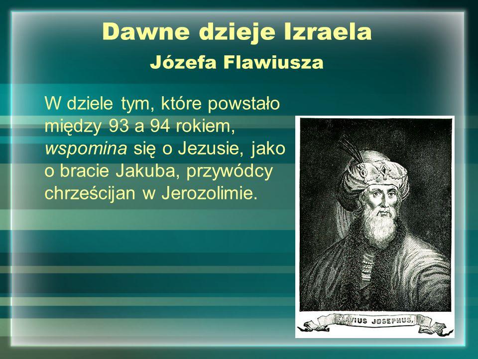 Dawne dzieje Izraela Józefa Flawiusza W dziele tym, które powstało między 93 a 94 rokiem, wspomina się o Jezusie, jako o bracie Jakuba, przywódcy chrz