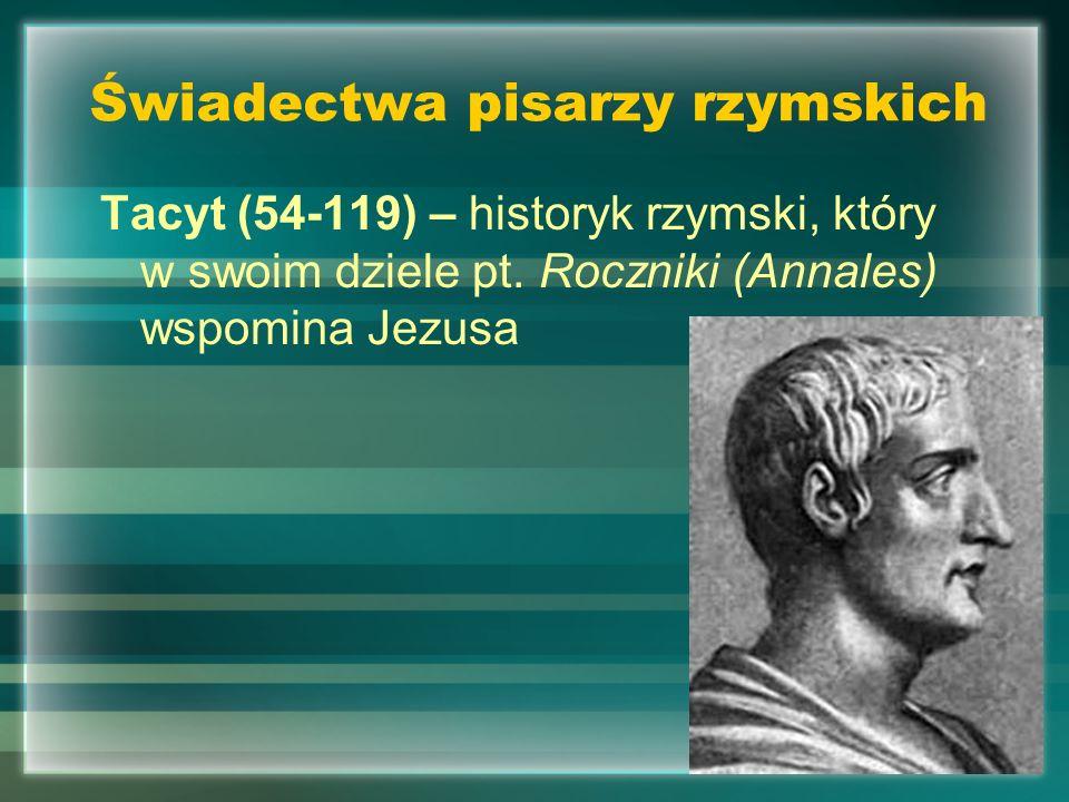 Świadectwa pisarzy rzymskich Tacyt (54-119) – historyk rzymski, który w swoim dziele pt. Roczniki (Annales) wspomina Jezusa